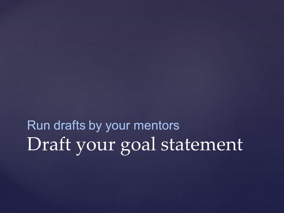 Run drafts by your mentors Draft your goal statement