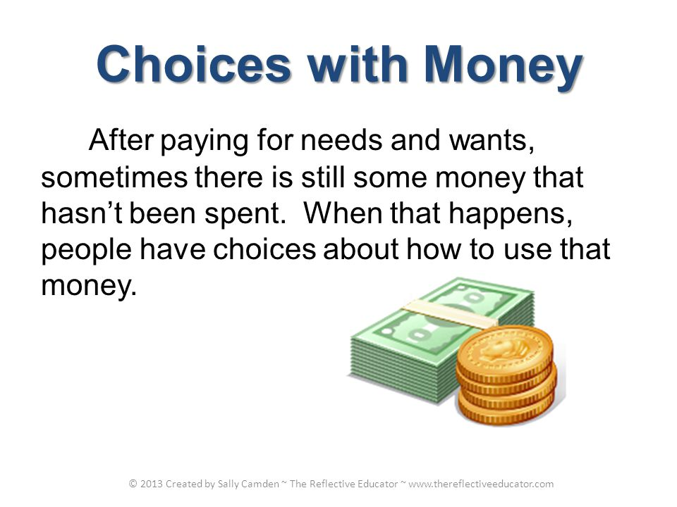 Choices with Money After paying for needs and wants, sometimes there is still some money that hasnt been spent.