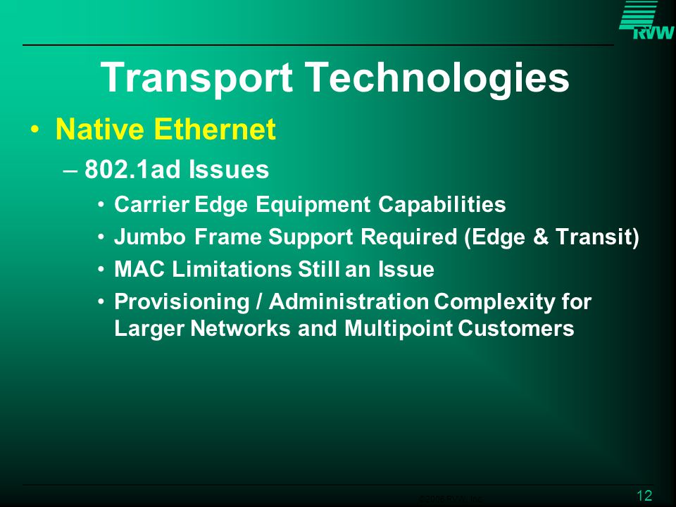 ©2006 RVW, Inc. 12 Transport Technologies Native Ethernet –802.1ad Issues Carrier Edge Equipment Capabilities Jumbo Frame Support Required (Edge & Tra