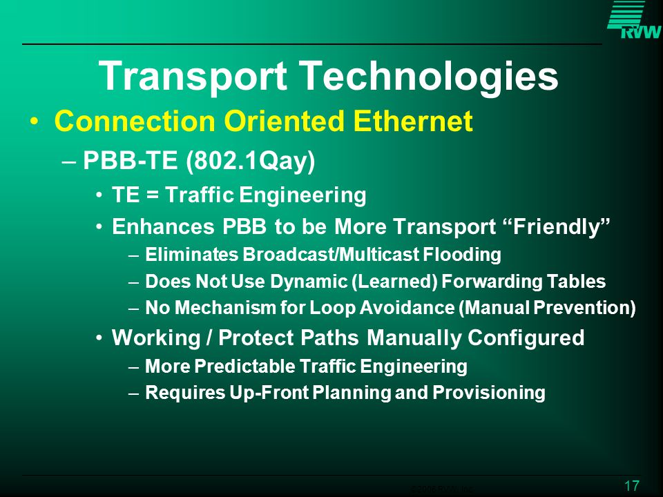 ©2006 RVW, Inc. 17 Transport Technologies Connection Oriented Ethernet –PBB-TE (802.1Qay) TE = Traffic Engineering Enhances PBB to be More Transport F