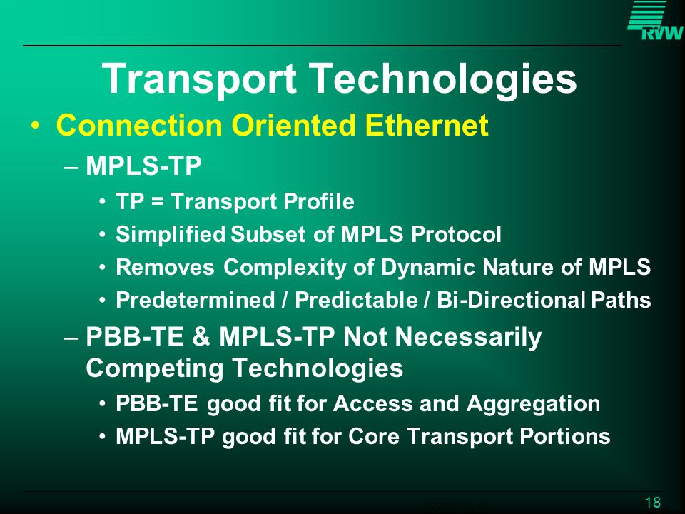 ©2006 RVW, Inc. 18 Transport Technologies Connection Oriented Ethernet –MPLS-TP TP = Transport Profile Simplified Subset of MPLS Protocol Removes Comp