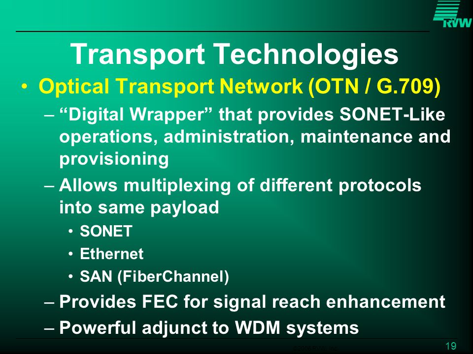 ©2006 RVW, Inc. 19 Transport Technologies Optical Transport Network (OTN / G.709) –Digital Wrapper that provides SONET-Like operations, administration