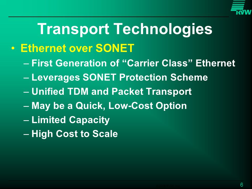 ©2006 RVW, Inc. 6 Transport Technologies Ethernet over SONET –First Generation of Carrier Class Ethernet –Leverages SONET Protection Scheme –Unified T