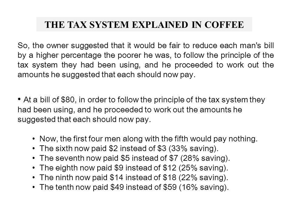 THE TAX SYSTEM EXPLAINED IN COFFEE Suppose that every day, ten men go out for COFFEE AND CONVERSATION and the bill for all ten comes to $100...