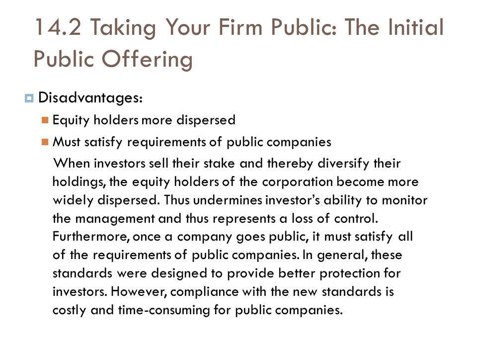 14.2 Taking Your Firm Public: The Initial Public Offering Disadvantages: Equity holders more dispersed Must satisfy requirements of public companies When investors sell their stake and thereby diversify their holdings, the equity holders of the corporation become more widely dispersed.