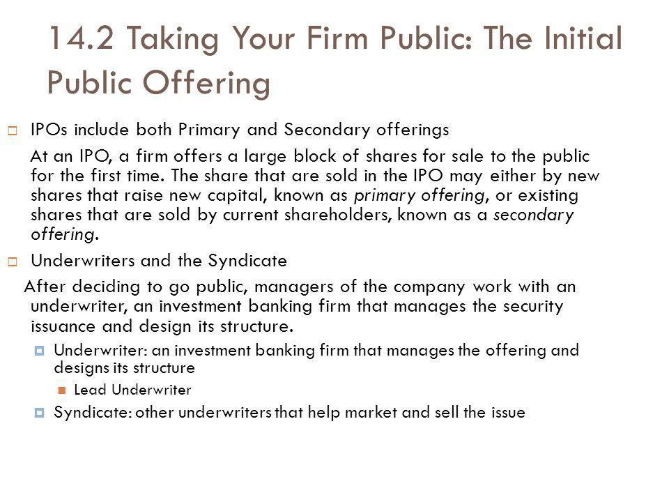 14.2 Taking Your Firm Public: The Initial Public Offering IPOs include both Primary and Secondary offerings At an IPO, a firm offers a large block of shares for sale to the public for the first time.