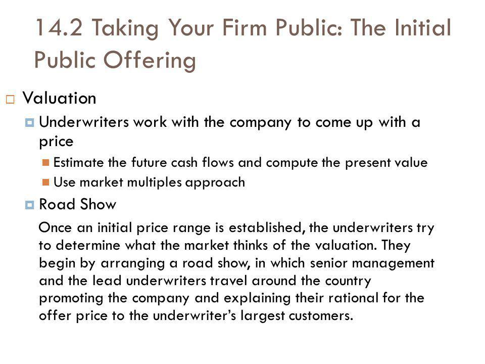 14.2 Taking Your Firm Public: The Initial Public Offering Valuation Underwriters work with the company to come up with a price Estimate the future cash flows and compute the present value Use market multiples approach Road Show Once an initial price range is established, the underwriters try to determine what the market thinks of the valuation.