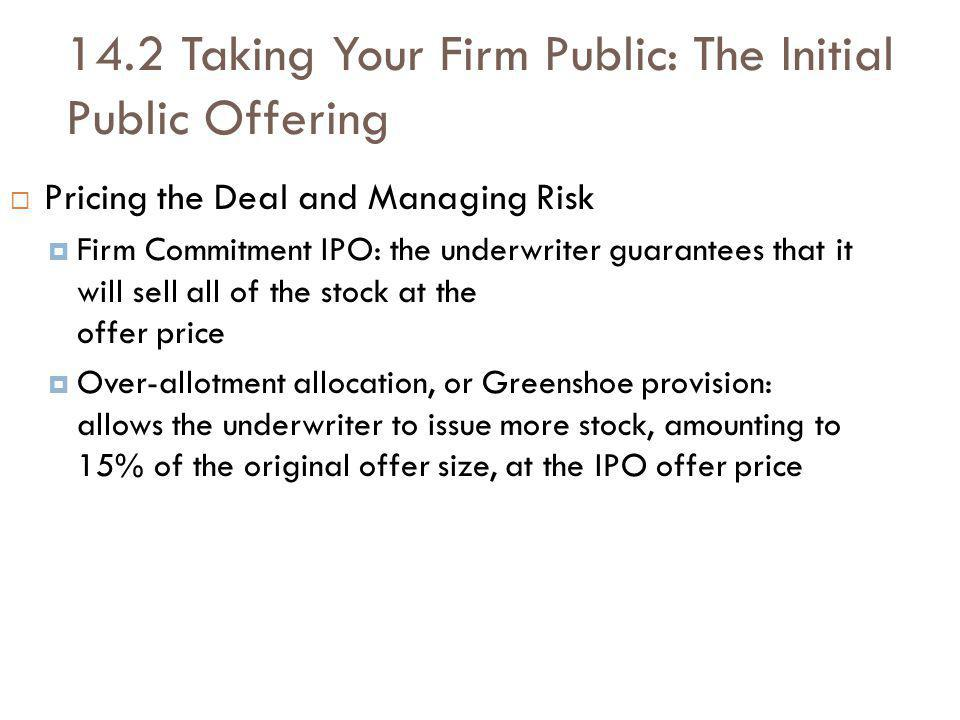14.2 Taking Your Firm Public: The Initial Public Offering Pricing the Deal and Managing Risk Firm Commitment IPO: the underwriter guarantees that it will sell all of the stock at the offer price Over-allotment allocation, or Greenshoe provision: allows the underwriter to issue more stock, amounting to 15% of the original offer size, at the IPO offer price