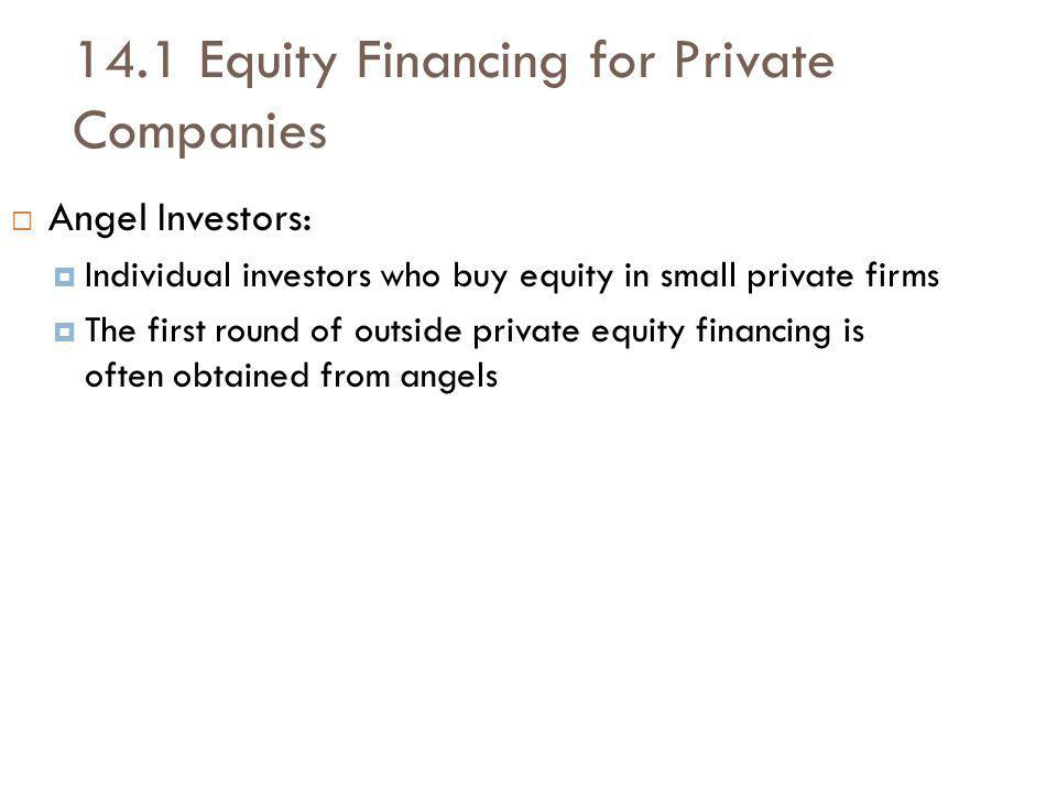 14.1 Equity Financing for Private Companies Angel Investors: Individual investors who buy equity in small private firms The first round of outside private equity financing is often obtained from angels