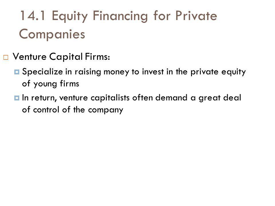 14.1 Equity Financing for Private Companies Venture Capital Firms: Specialize in raising money to invest in the private equity of young firms In return, venture capitalists often demand a great deal of control of the company