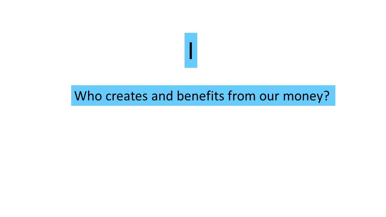 Who creates and benefits from our money I