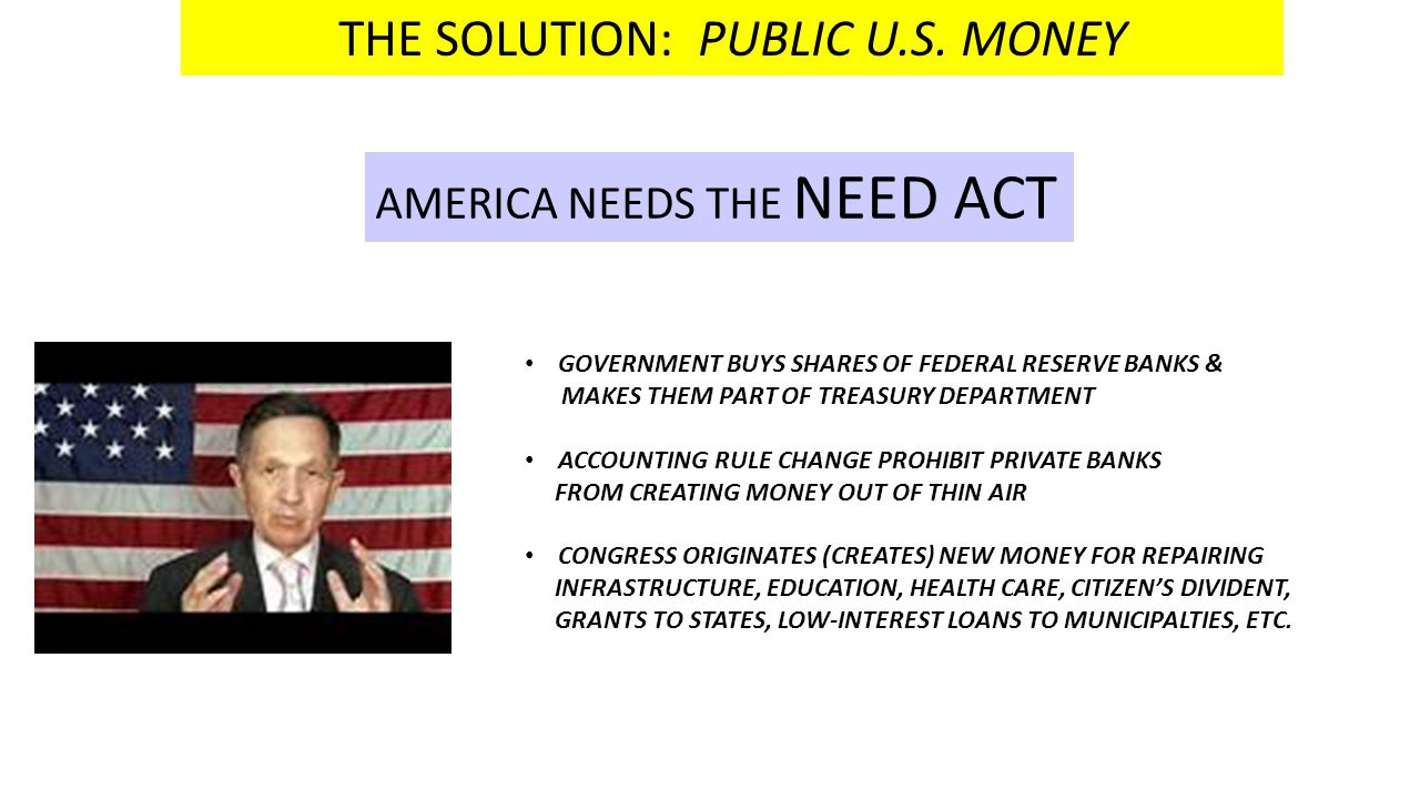 THE SOLUTION: PUBLIC U.S. MONEY AMERICA NEEDS THE NEED ACT GOVERNMENT BUYS SHARES OF FEDERAL RESERVE BANKS & MAKES THEM PART OF TREASURY DEPARTMENT AC