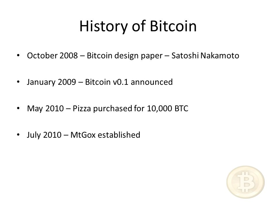 History of Bitcoin October 2008 – Bitcoin design paper – Satoshi Nakamoto January 2009 – Bitcoin v0.1 announced May 2010 – Pizza purchased for 10,000 BTC July 2010 – MtGox established
