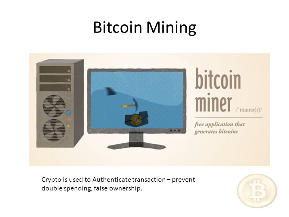 Bitcoin Mining Crypto is used to Authenticate transaction – prevent double spending, false ownership.
