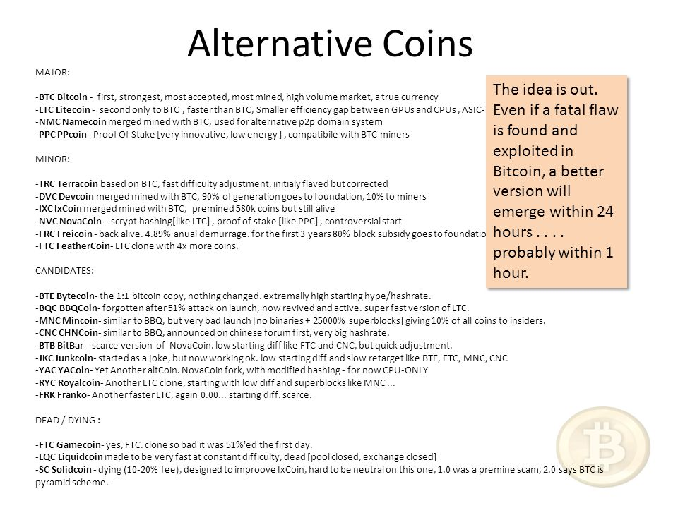 Alternative Coins MAJOR: -BTC Bitcoin - first, strongest, most accepted, most mined, high volume market, a true currency -LTC Litecoin - second only to BTC, faster than BTC, Smaller efficiency gap between GPUs and CPUs, ASIC-hostile -NMC Namecoin merged mined with BTC, used for alternative p2p domain system -PPC PPcoin Proof Of Stake [very innovative, low energy ], compatibile with BTC miners MINOR: -TRC Terracoin based on BTC, fast difficulty adjustment, initialy flaved but corrected -DVC Devcoin merged mined with BTC, 90% of generation goes to foundation, 10% to miners -IXC IxCoin merged mined with BTC, premined 580k coins but still alive -NVC NovaCoin - scrypt hashing[like LTC], proof of stake [like PPC], controversial start -FRC Freicoin - back alive.