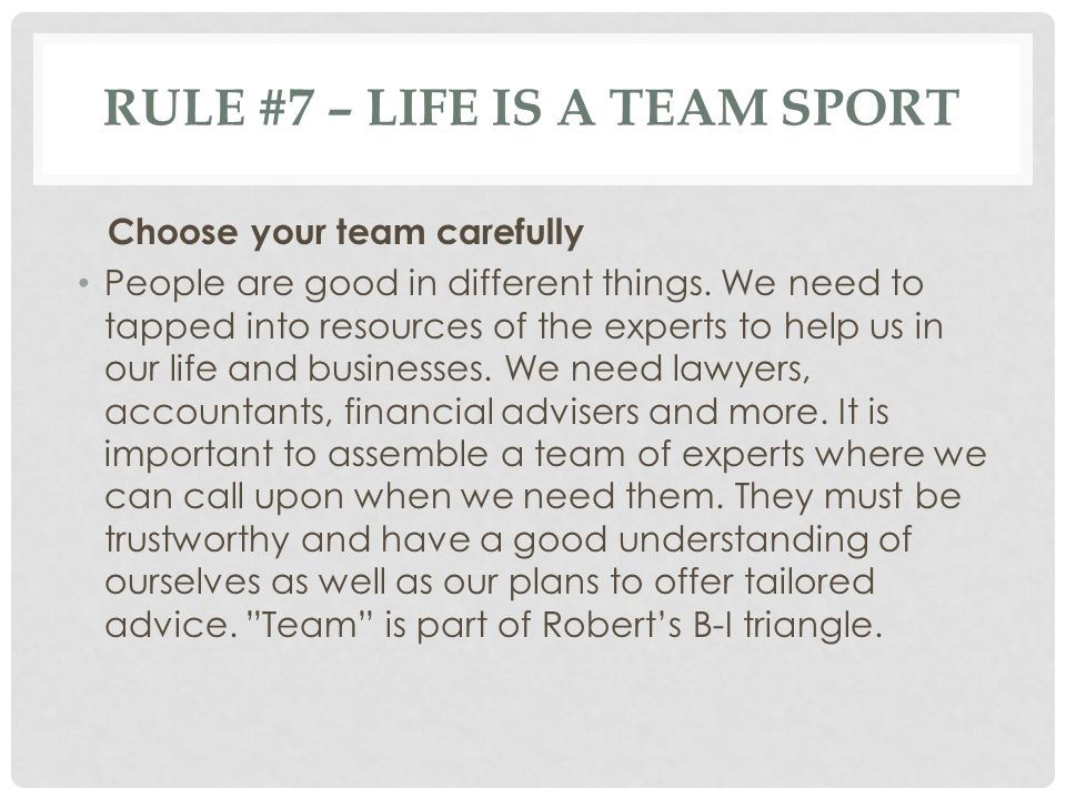 RULE #7 – LIFE IS A TEAM SPORT Choose your team carefully People are good in different things.