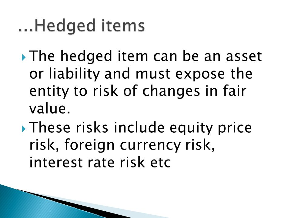 The hedged item can be an asset or liability and must expose the entity to risk of changes in fair value.