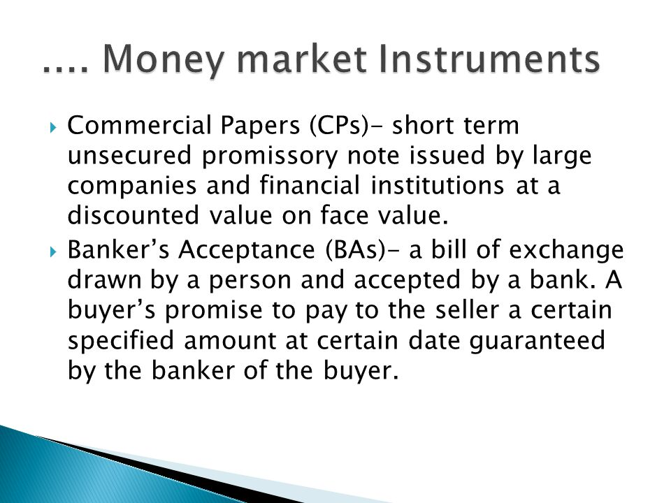 Commercial Papers (CPs)- short term unsecured promissory note issued by large companies and financial institutions at a discounted value on face value.