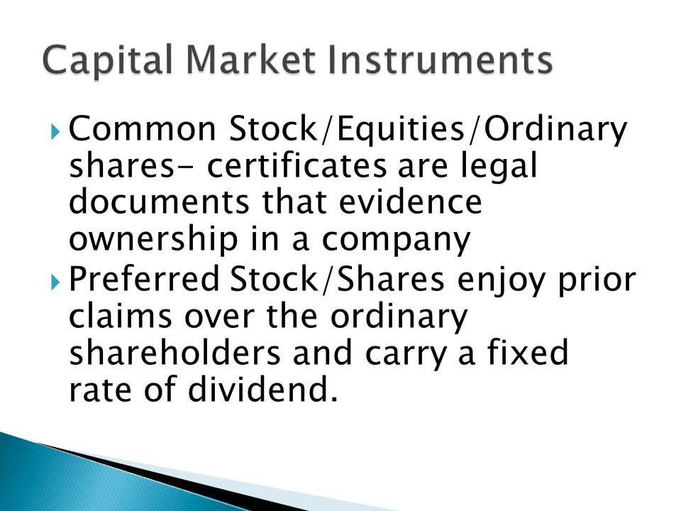 Common Stock/Equities/Ordinary shares- certificates are legal documents that evidence ownership in a company Preferred Stock/Shares enjoy prior claims over the ordinary shareholders and carry a fixed rate of dividend.