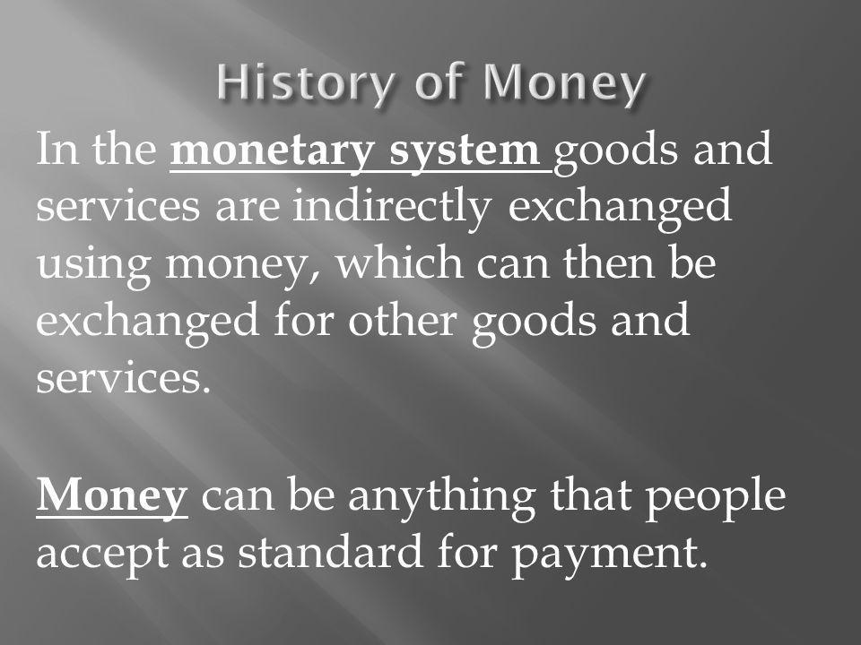 In the monetary system goods and services are indirectly exchanged using money, which can then be exchanged for other goods and services.