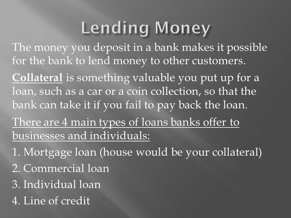 The money you deposit in a bank makes it possible for the bank to lend money to other customers.