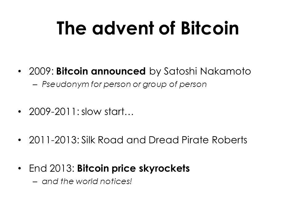 The advent of Bitcoin 2009: Bitcoin announced by Satoshi Nakamoto – Pseudonym for person or group of person 2009-2011: slow start… 2011-2013: Silk Road and Dread Pirate Roberts End 2013: Bitcoin price skyrockets – and the world notices!