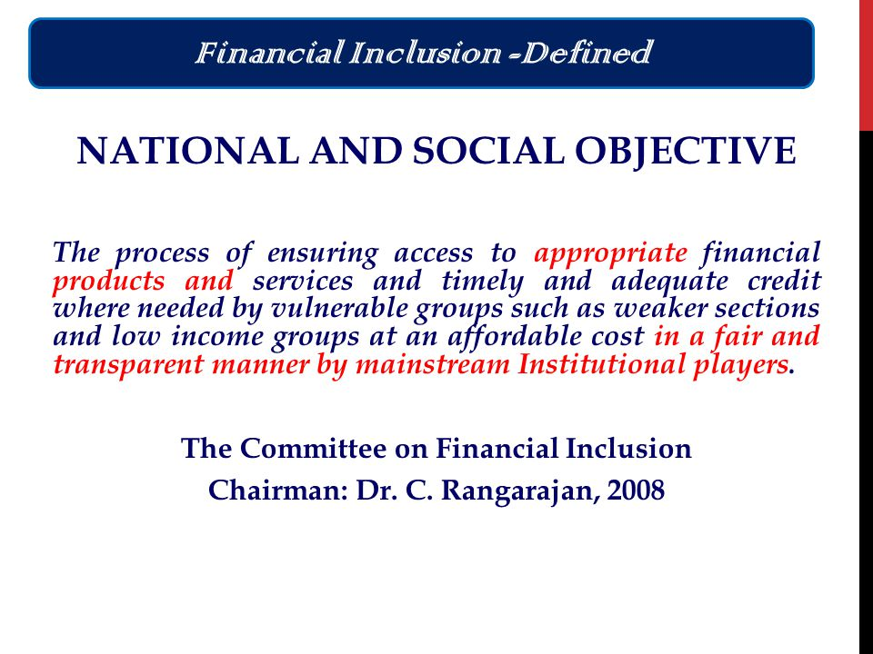 NATIONAL AND SOCIAL OBJECTIVE The process of ensuring access to appropriate financial products and services and timely and adequate credit where needed by vulnerable groups such as weaker sections and low income groups at an affordable cost in a fair and transparent manner by mainstream Institutional players.