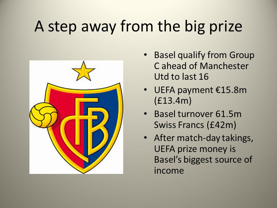 A step away from the big prize Basel qualify from Group C ahead of Manchester Utd to last 16 UEFA payment 15.8m (£13.4m) Basel turnover 61.5m Swiss Francs (£42m) After match-day takings, UEFA prize money is Basels biggest source of income