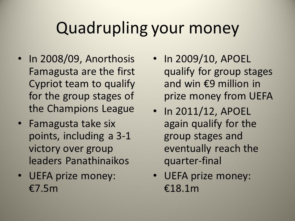 Quadrupling your money In 2009/10, APOEL qualify for group stages and win 9 million in prize money from UEFA In 2011/12, APOEL again qualify for the group stages and eventually reach the quarter-final UEFA prize money: 18.1m In 2008/09, Anorthosis Famagusta are the first Cypriot team to qualify for the group stages of the Champions League Famagusta take six points, including a 3-1 victory over group leaders Panathinaikos UEFA prize money: 7.5m