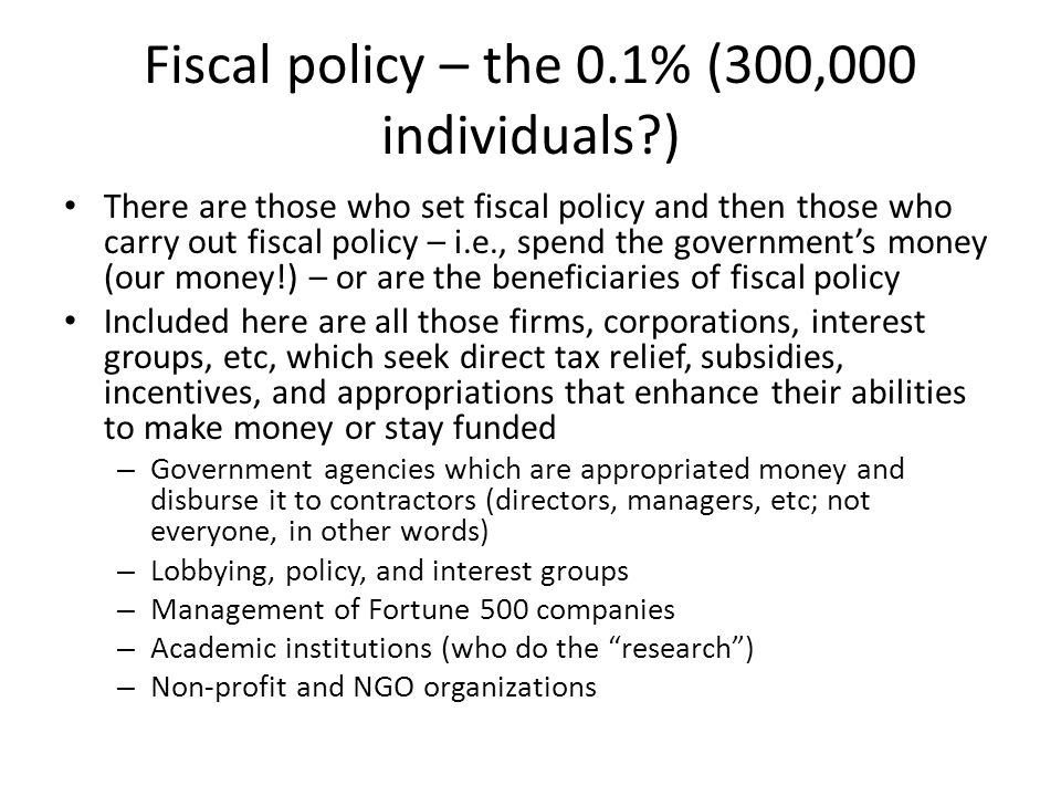 Fiscal policy – the 0.1% (300,000 individuals ) There are those who set fiscal policy and then those who carry out fiscal policy – i.e., spend the governments money (our money!) – or are the beneficiaries of fiscal policy Included here are all those firms, corporations, interest groups, etc, which seek direct tax relief, subsidies, incentives, and appropriations that enhance their abilities to make money or stay funded – Government agencies which are appropriated money and disburse it to contractors (directors, managers, etc; not everyone, in other words) – Lobbying, policy, and interest groups – Management of Fortune 500 companies – Academic institutions (who do the research) – Non-profit and NGO organizations