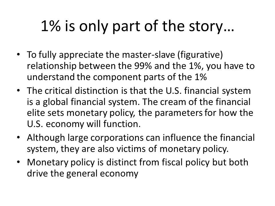 1% is only part of the story… To fully appreciate the master-slave (figurative) relationship between the 99% and the 1%, you have to understand the component parts of the 1% The critical distinction is that the U.S.