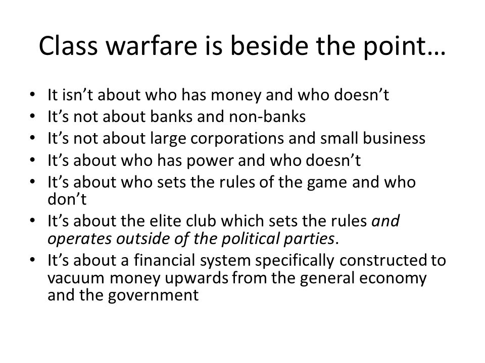 Class warfare is beside the point… It isnt about who has money and who doesnt Its not about banks and non-banks Its not about large corporations and small business Its about who has power and who doesnt Its about who sets the rules of the game and who dont Its about the elite club which sets the rules and operates outside of the political parties.