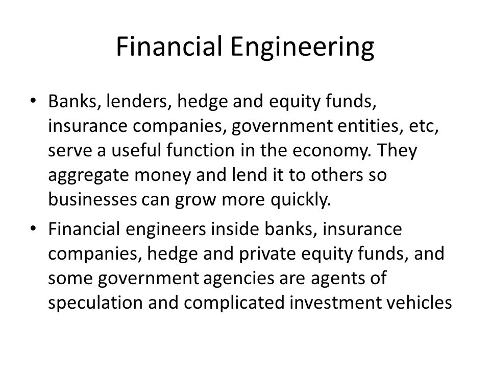 Financial Engineering Banks, lenders, hedge and equity funds, insurance companies, government entities, etc, serve a useful function in the economy.