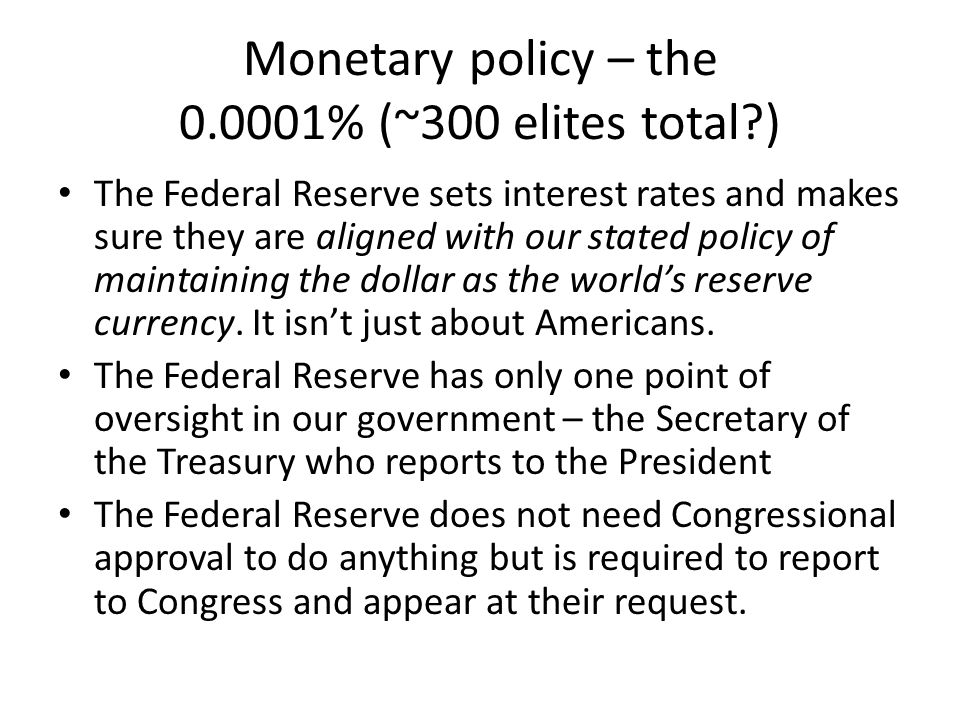 Monetary policy – the 0.0001% (~300 elites total ) The Federal Reserve sets interest rates and makes sure they are aligned with our stated policy of maintaining the dollar as the worlds reserve currency.
