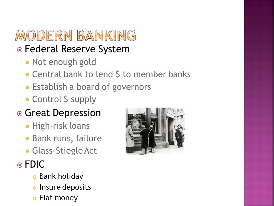 Federal Reserve System Not enough gold Central bank to lend $ to member banks Establish a board of governors Control $ supply Great Depression High-risk loans Bank runs, failure Glass-Stiegle Act FDIC Bank holiday Insure deposits Fiat money