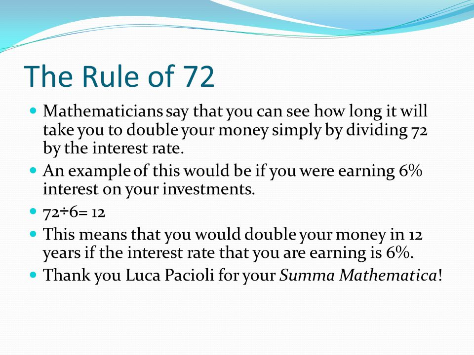 The Rule of 72 Mathematicians say that you can see how long it will take you to double your money simply by dividing 72 by the interest rate. An examp