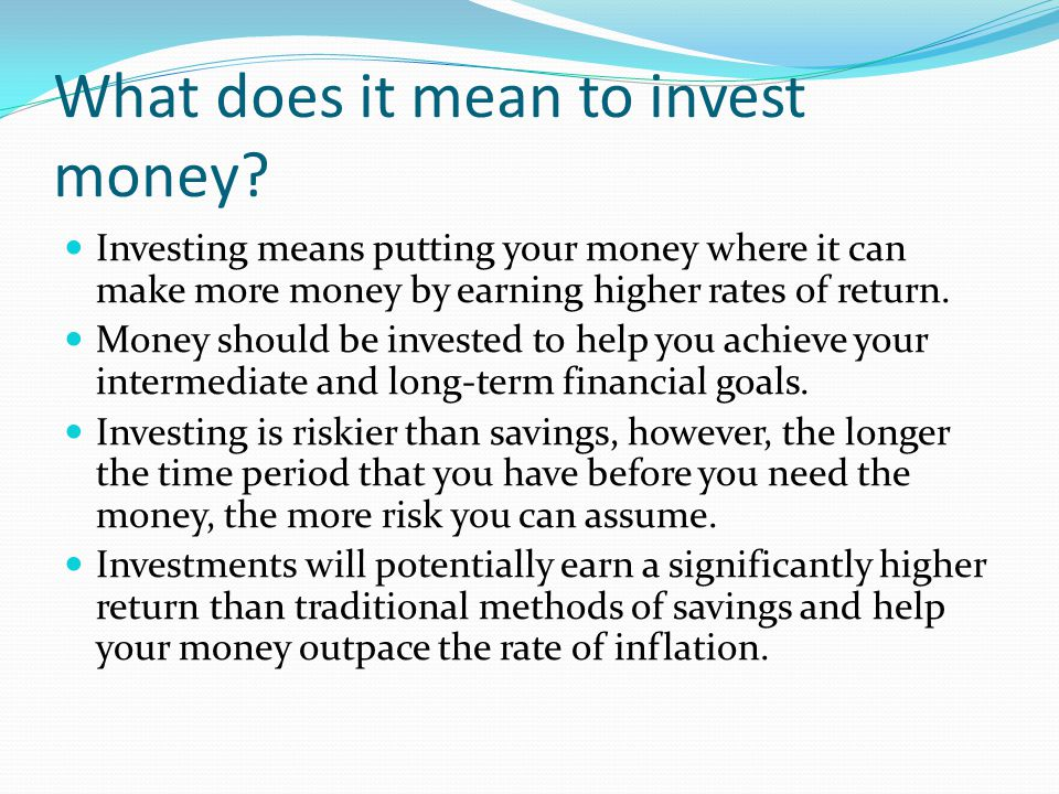 What does it mean to invest money? Investing means putting your money where it can make more money by earning higher rates of return. Money should be