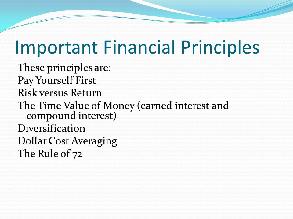 Important Financial Principles These principles are: Pay Yourself First Risk versus Return The Time Value of Money (earned interest and compound inter