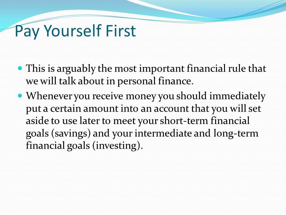 Pay Yourself First This is arguably the most important financial rule that we will talk about in personal finance. Whenever you receive money you shou