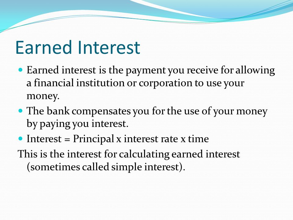 Earned Interest Earned interest is the payment you receive for allowing a financial institution or corporation to use your money. The bank compensates