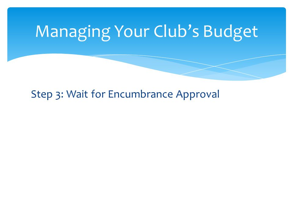 Step 3: Wait for Encumbrance Approval Managing Your Clubs Budget
