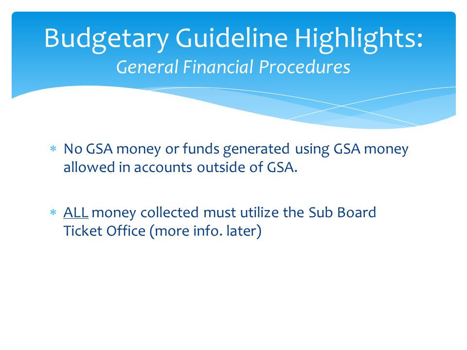 Encumbrances for 2013-2014 must be submitted before June 1st and the money spent by July 31 Minutes must be provided by that deadline Clubs may not build up or roll over GSA funds to next year, except for fund-raised money Budgetary Guideline Highlights: General Financial Procedures