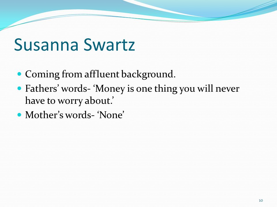 Susanna Swartz Coming from affluent background. Fathers words- Money is one thing you will never have to worry about. Mothers words- None 10