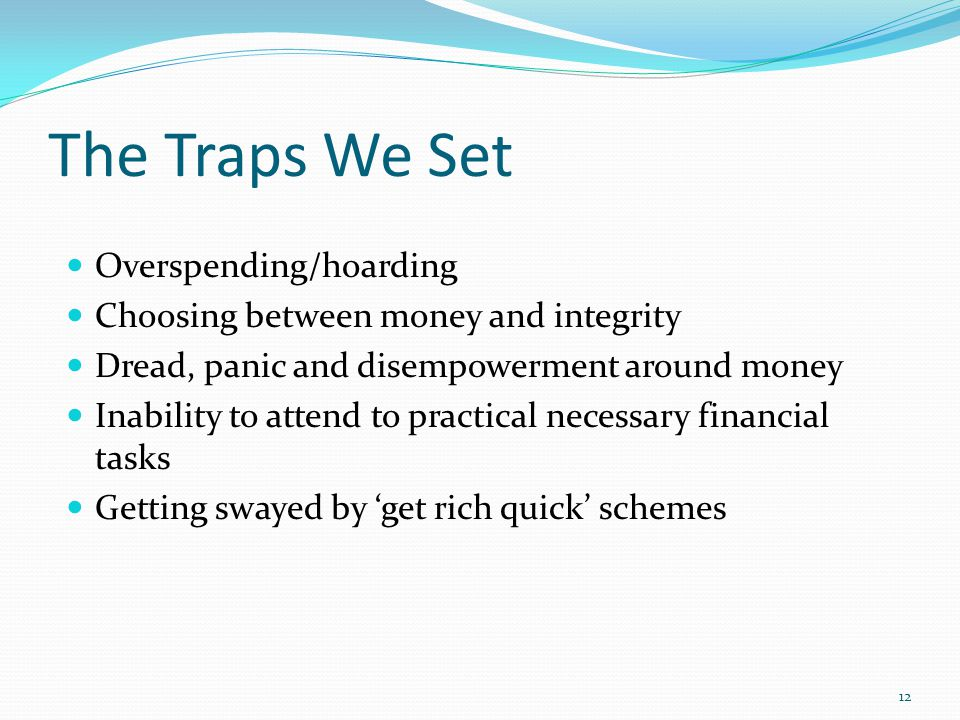 The Traps We Set Overspending/hoarding Choosing between money and integrity Dread, panic and disempowerment around money Inability to attend to practi