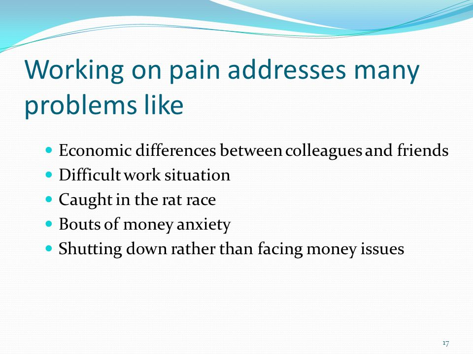 Working on pain addresses many problems like Economic differences between colleagues and friends Difficult work situation Caught in the rat race Bouts of money anxiety Shutting down rather than facing money issues 17