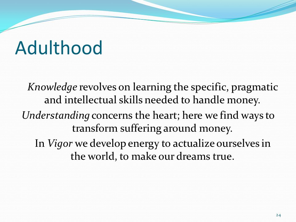 Adulthood Knowledge revolves on learning the specific, pragmatic and intellectual skills needed to handle money. Understanding concerns the heart; her