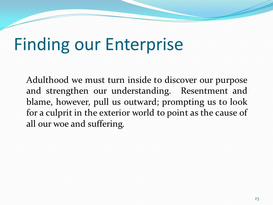 Finding our Enterprise Adulthood we must turn inside to discover our purpose and strengthen our understanding. Resentment and blame, however, pull us
