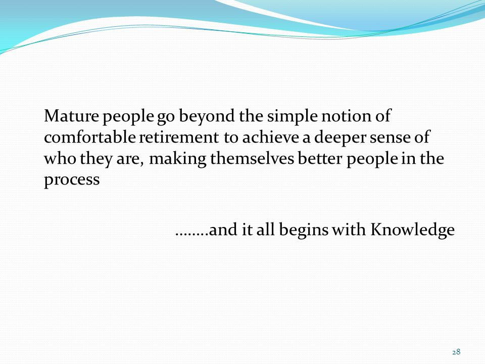 Mature people go beyond the simple notion of comfortable retirement to achieve a deeper sense of who they are, making themselves better people in the process ……..and it all begins with Knowledge 28