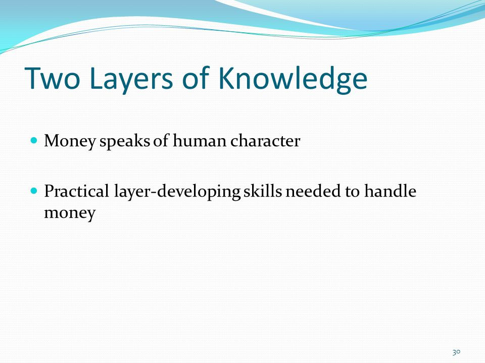 Two Layers of Knowledge Money speaks of human character Practical layer-developing skills needed to handle money 30