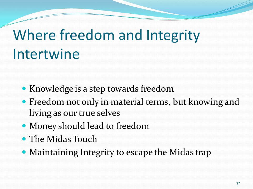 Where freedom and Integrity Intertwine Knowledge is a step towards freedom Freedom not only in material terms, but knowing and living as our true selves Money should lead to freedom The Midas Touch Maintaining Integrity to escape the Midas trap 32